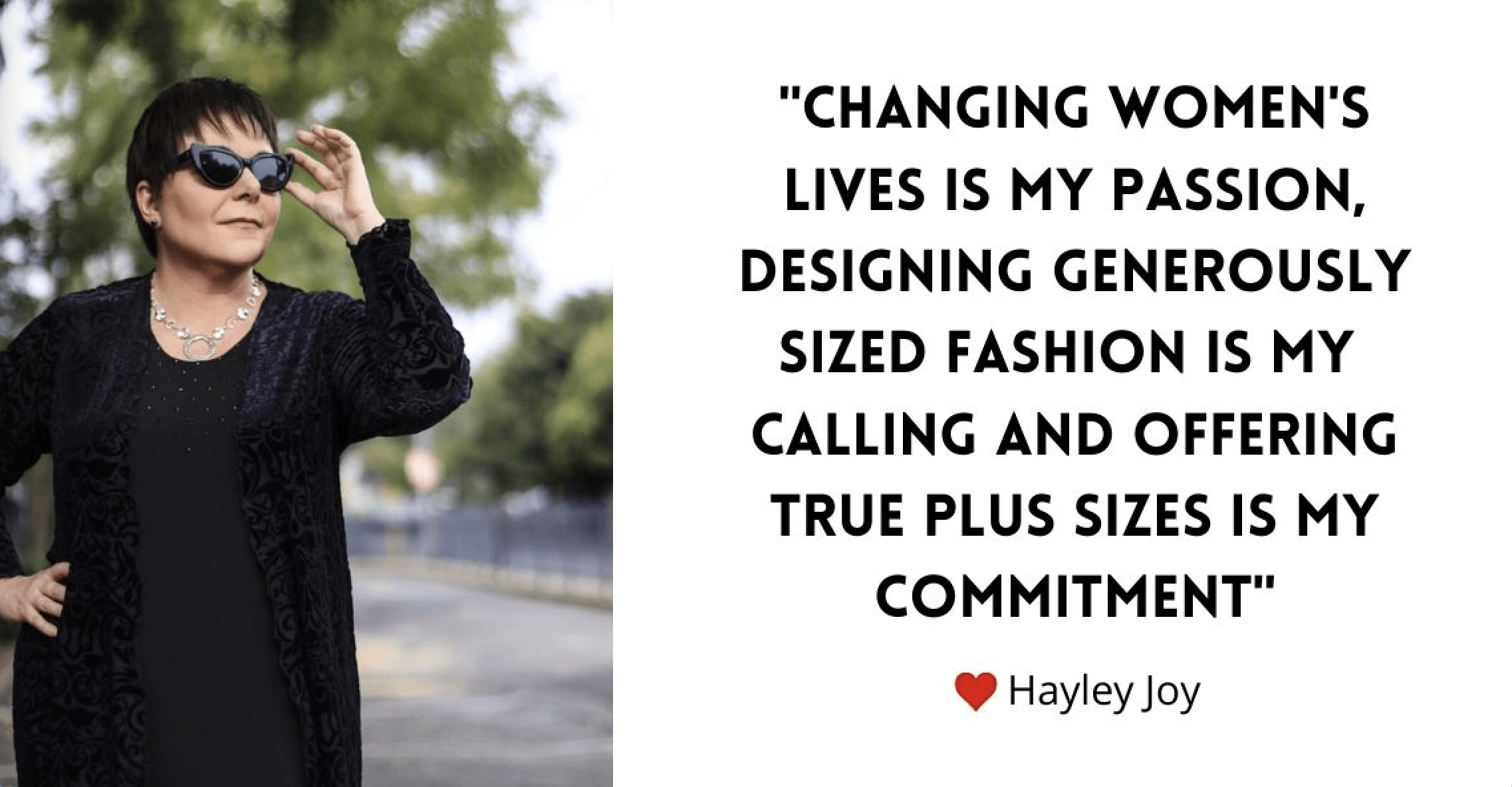 Hayley's commitment to designing and manufacturing real Plus size fashion.